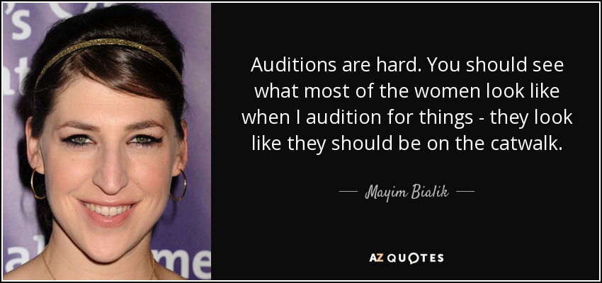Auditions are hard. You should see what most of the women look like when I audition for things - they look like they should be on the catwalk. - Mayim Bialik