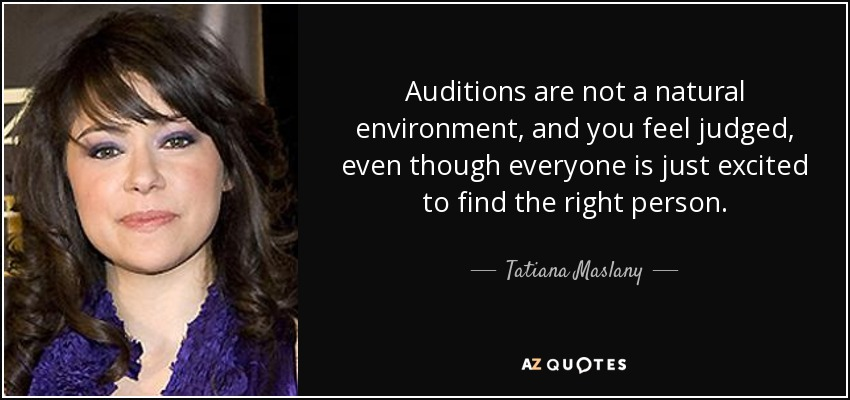 Auditions are not a natural environment, and you feel judged, even though everyone is just excited to find the right person. - Tatiana Maslany