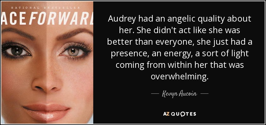 Audrey had an angelic quality about her. She didn't act like she was better than everyone, she just had a presence, an energy, a sort of light coming from within her that was overwhelming. - Kevyn Aucoin