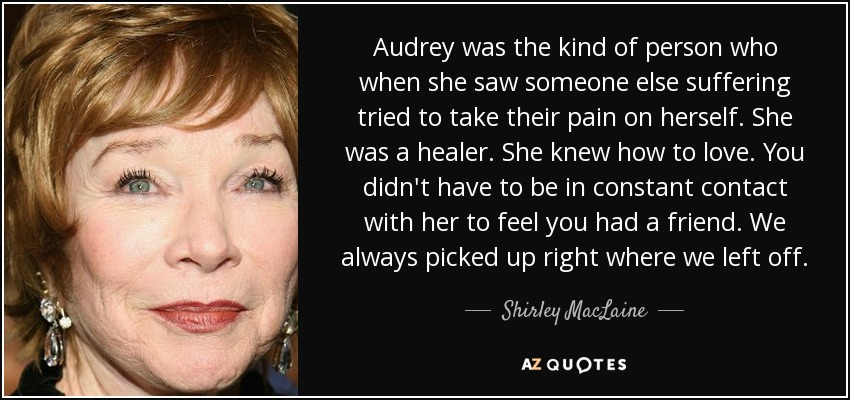 Audrey was the kind of person who when she saw someone else suffering tried to take their pain on herself. She was a healer. She knew how to love. You didn't have to be in constant contact with her to feel you had a friend. We always picked up right where we left off. - Shirley MacLaine