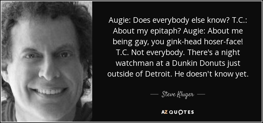 Augie: Does everybody else know? T.C.: About my epitaph? Augie: About me being gay, you gink-head hoser-face! T.C. Not everybody. There's a night watchman at a Dunkin Donuts just outside of Detroit. He doesn't know yet. - Steve Kluger