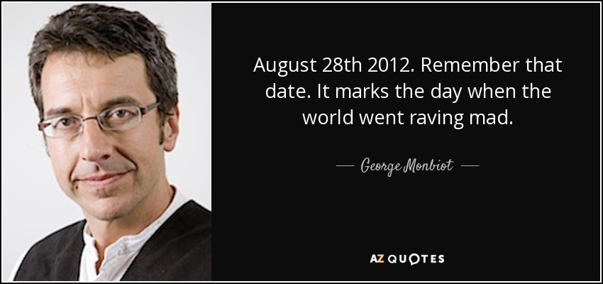 August 28th 2012. Remember that date. It marks the day when the world went raving mad. - George Monbiot