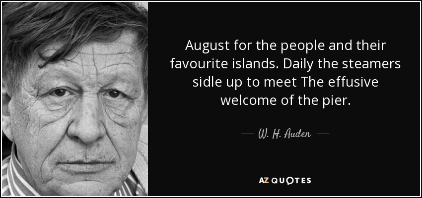 August for the people and their favourite islands. Daily the steamers sidle up to meet The effusive welcome of the pier. - W. H. Auden