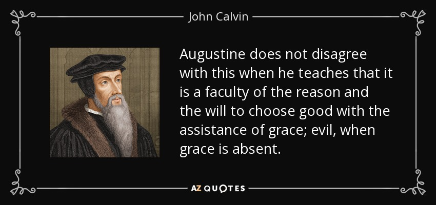 Augustine does not disagree with this when he teaches that it is a faculty of the reason and the will to choose good with the assistance of grace; evil, when grace is absent. - John Calvin