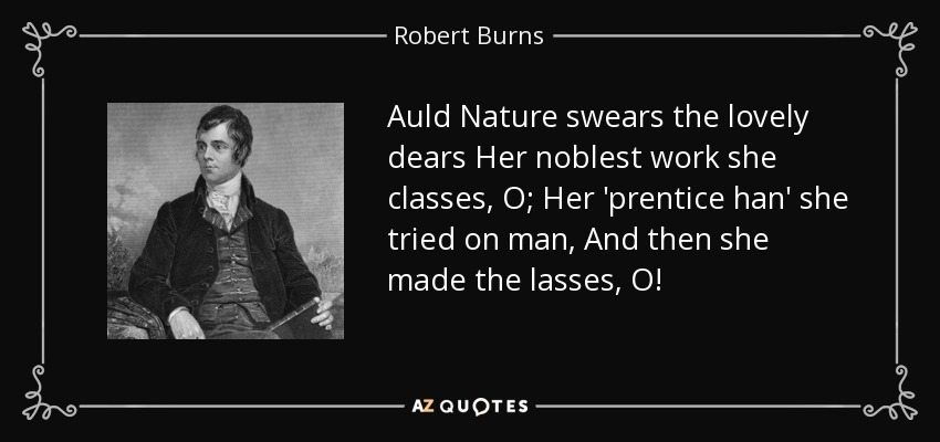 Auld Nature swears the lovely dears Her noblest work she classes, O; Her 'prentice han' she tried on man, And then she made the lasses, O! - Robert Burns