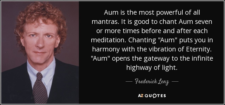 Aum is the most powerful of all mantras. It is good to chant Aum seven or more times before and after each meditation. Chanting