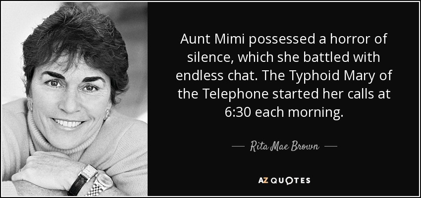Aunt Mimi possessed a horror of silence, which she battled with endless chat. The Typhoid Mary of the Telephone started her calls at 6:30 each morning. - Rita Mae Brown