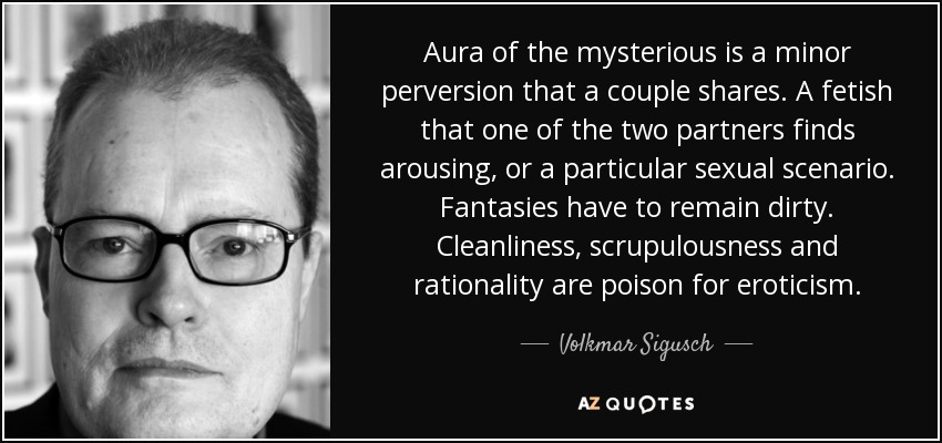 Aura of the mysterious is a minor perversion that a couple shares. A fetish that one of the two partners finds arousing, or a particular sexual scenario. Fantasies have to remain dirty. Cleanliness, scrupulousness and rationality are poison for eroticism. - Volkmar Sigusch