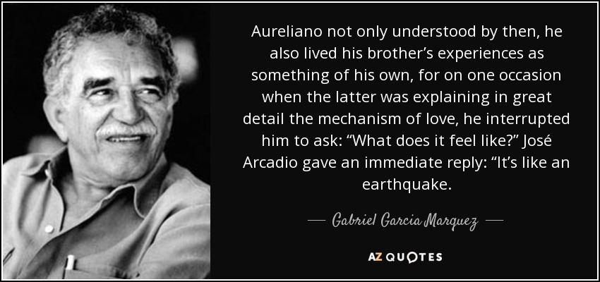 "Aureliano not only understood by then, he also lived his brother's experiences as something of his own, for on one occasion when the latter was explaining in great detail the mechanism of love, he interrupted him to ask: ""What does it feel like?"" José Arcadio gave an immediate reply: ""It's like an earthquake. - Gabriel Garcia Marquez"