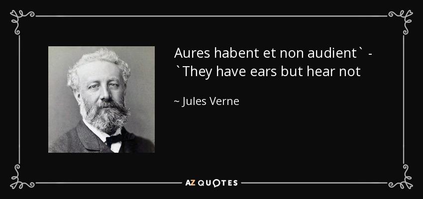 Aures habent et non audient` - `They have ears but hear not - Jules Verne
