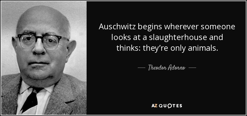 Auschwitz begins wherever someone looks at a slaughterhouse and thinks: they're only animals. - Theodor Adorno