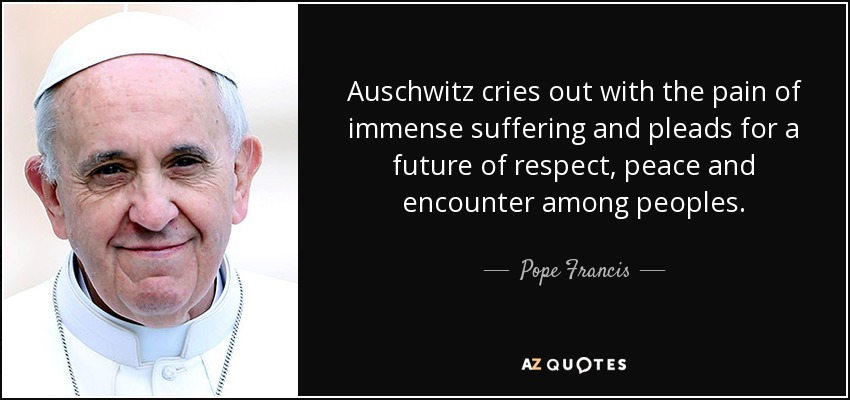 Auschwitz cries out with the pain of immense suffering and pleads for a future of respect, peace and encounter among peoples. - Pope Francis