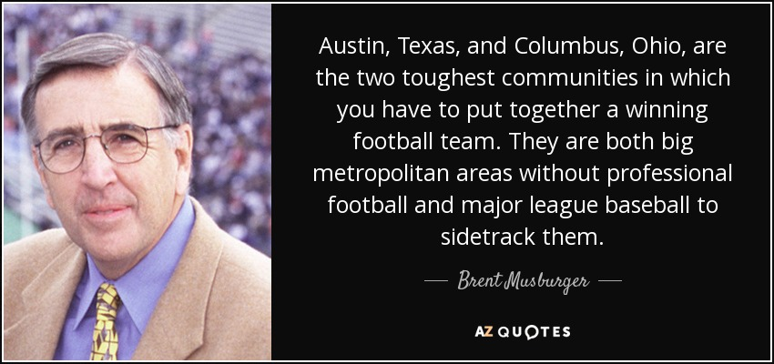 Austin, Texas, and Columbus, Ohio, are the two toughest communities in which you have to put together a winning football team. They are both big metropolitan areas without professional football and major league baseball to sidetrack them. - Brent Musburger