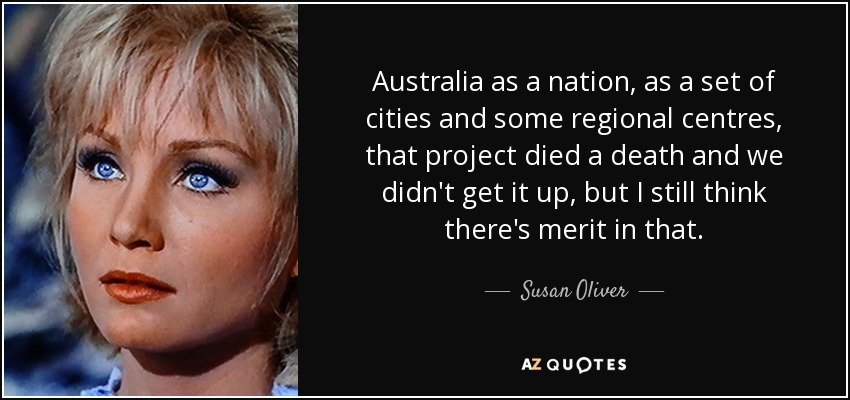 Australia as a nation, as a set of cities and some regional centres, that project died a death and we didn't get it up, but I still think there's merit in that. - Susan Oliver