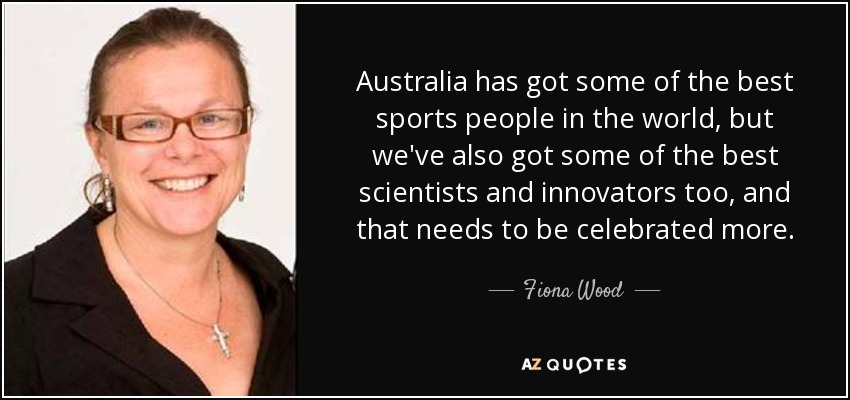 Australia has got some of the best sports people in the world, but we've also got some of the best scientists and innovators too, and that needs to be celebrated more. - Fiona Wood