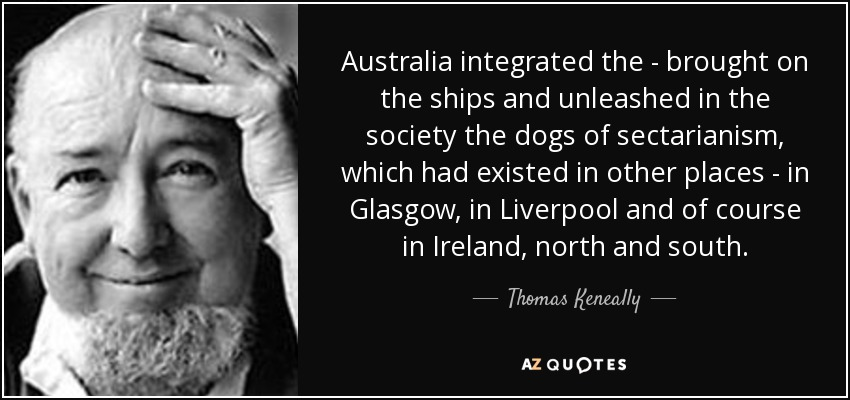 Australia integrated the - brought on the ships and unleashed in the society the dogs of sectarianism, which had existed in other places - in Glasgow, in Liverpool and of course in Ireland, north and south. - Thomas Keneally