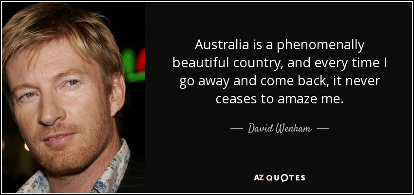 Australia is a phenomenally beautiful country, and every time I go away and come back, it never ceases to amaze me. - David Wenham
