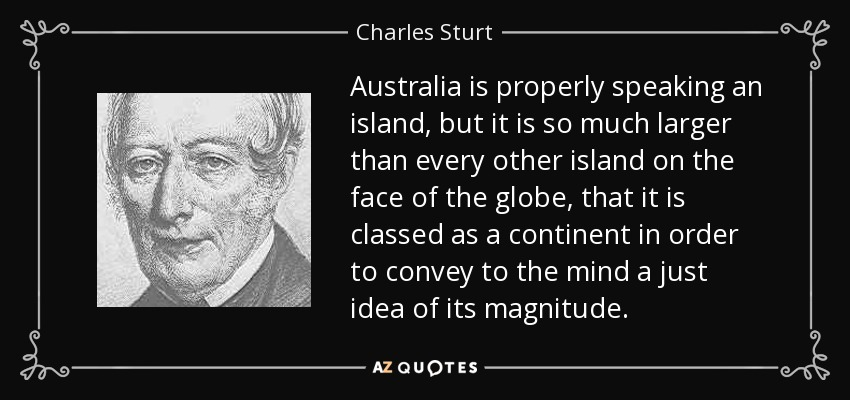Australia is properly speaking an island, but it is so much larger than every other island on the face of the globe, that it is classed as a continent in order to convey to the mind a just idea of its magnitude. - Charles Sturt