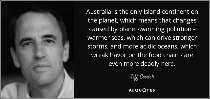 Australia is the only island continent on the planet, which means that changes caused by planet-warming pollution - warmer seas, which can drive stronger storms, and more acidic oceans, which wreak havoc on the food chain - are even more deadly here. - Jeff Goodell