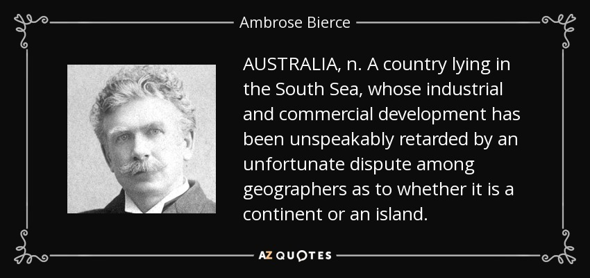 AUSTRALIA, n. A country lying in the South Sea, whose industrial and commercial development has been unspeakably retarded by an unfortunate dispute among geographers as to whether it is a continent or an island. - Ambrose Bierce