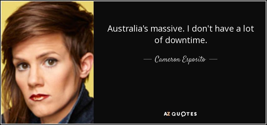 Australia's massive. I don't have a lot of downtime. - Cameron Esposito