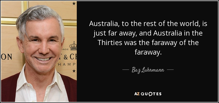 Australia, to the rest of the world, is just far away, and Australia in the Thirties was the faraway of the faraway. - Baz Luhrmann
