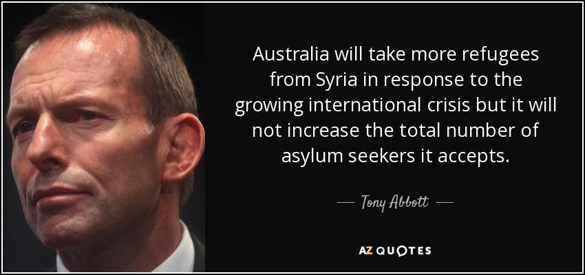 Australia will take more refugees from Syria in response to the growing international crisis but it will not increase the total number of asylum seekers it accepts. - Tony Abbott