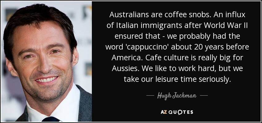 Australians are coffee snobs. An influx of Italian immigrants after World War II ensured that - we probably had the word 'cappuccino' about 20 years before America. Cafe culture is really big for Aussies. We like to work hard, but we take our leisure time seriously. - Hugh Jackman