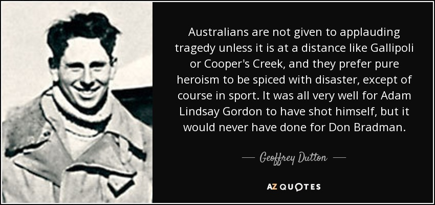 Australians are not given to applauding tragedy unless it is at a distance like Gallipoli or Cooper's Creek, and they prefer pure heroism to be spiced with disaster, except of course in sport. It was all very well for Adam Lindsay Gordon to have shot himself, but it would never have done for Don Bradman. - Geoffrey Dutton
