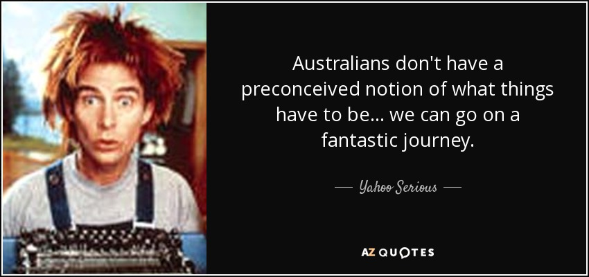 Australians don't have a preconceived notion of what things have to be... we can go on a fantastic journey. - Yahoo Serious
