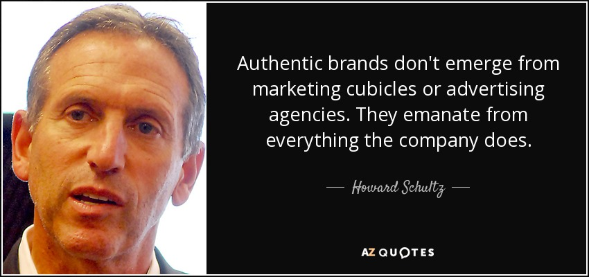 Authentic brands don't emerge from marketing cubicles or advertising agencies. They emanate from everything the company does. - Howard Schultz