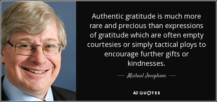 Authentic gratitude is much more rare and precious than expressions of gratitude which are often empty courtesies or simply tactical ploys to encourage further gifts or kindnesses. - Michael Josephson