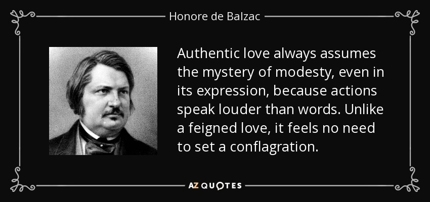 Authentic love always assumes the mystery of modesty, even in its expression, because actions speak louder than words. Unlike a feigned love, it feels no need to set a conflagration. - Honore de Balzac