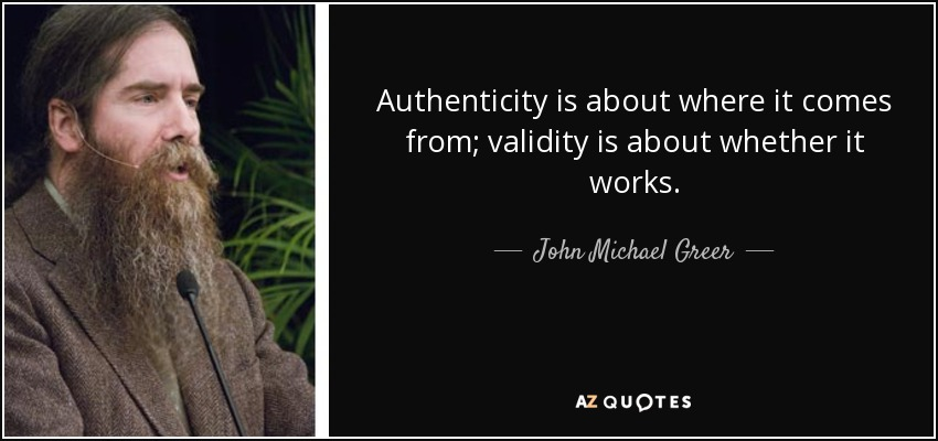 Authenticity is about where it comes from; validity is about whether it works. - John Michael Greer