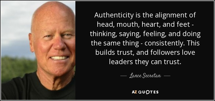 Authenticity is the alignment of head, mouth, heart, and feet - thinking, saying, feeling, and doing the same thing - consistently. This builds trust, and followers love leaders they can trust. - Lance Secretan