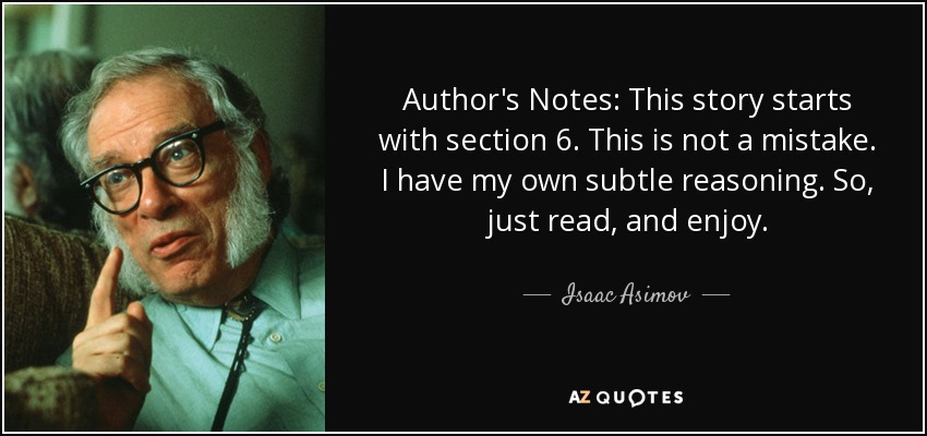 Author's Notes: This story starts with section 6. This is not a mistake. I have my own subtle reasoning. So, just read, and enjoy. - Isaac Asimov