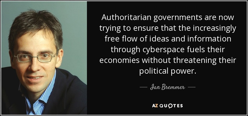 Authoritarian governments are now trying to ensure that the increasingly free flow of ideas and information through cyberspace fuels their economies without threatening their political power. - Ian Bremmer