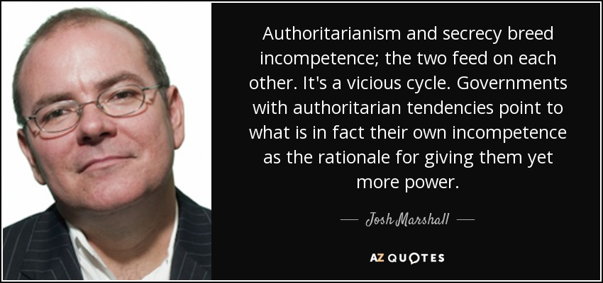 Authoritarianism and secrecy breed incompetence; the two feed on each other. It's a vicious cycle. Governments with authoritarian tendencies point to what is in fact their own incompetence as the rationale for giving them yet more power. - Josh Marshall