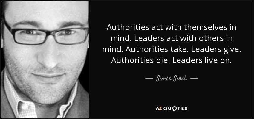 Authorities act with themselves in mind. Leaders act with others in mind. Authorities take. Leaders give. Authorities die. Leaders live on. - Simon Sinek