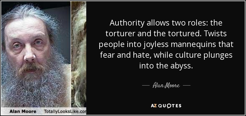 Authority allows two roles: the torturer and the tortured. Twists people into joyless mannequins that fear and hate, while culture plunges into the abyss. - Alan Moore