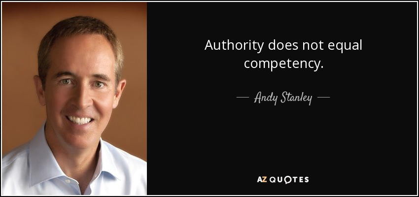 Authority does not equal competency. - Andy Stanley