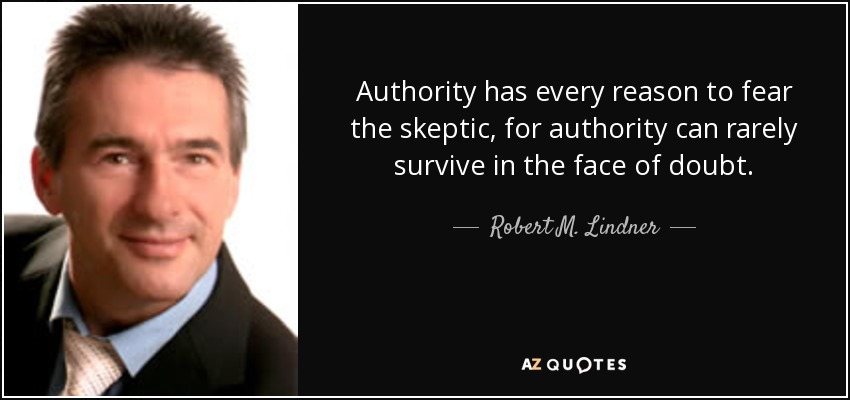 Authority has every reason to fear the skeptic, for authority can rarely survive in the face of doubt. - Robert M. Lindner