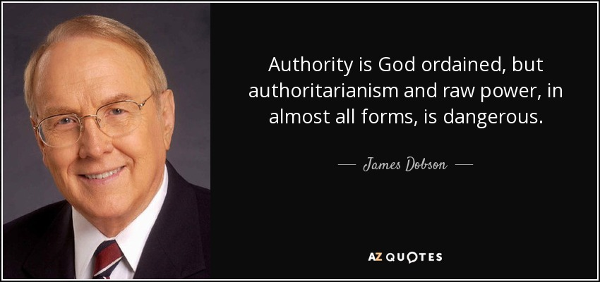 Authority is God ordained, but authoritarianism and raw power, in almost all forms, is dangerous. - James Dobson