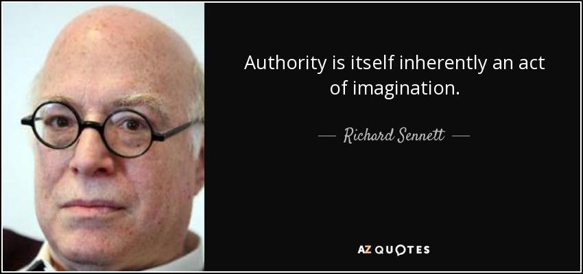 Authority is itself inherently an act of imagination. - Richard Sennett