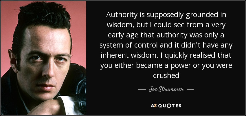 Authority is supposedly grounded in wisdom, but I could see from a very early age that authority was only a system of control and it didn't have any inherent wisdom. I quickly realised that you either became a power or you were crushed - Joe Strummer
