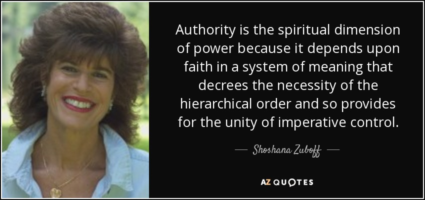 Authority is the spiritual dimension of power because it depends upon faith in a system of meaning that decrees the necessity of the hierarchical order and so provides for the unity of imperative control. - Shoshana Zuboff