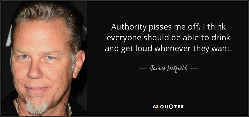Authority pisses me off. I think everyone should be able to drink and get loud whenever they want. - James Hetfield