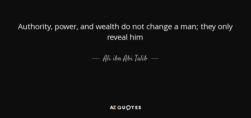 Authority, power, and wealth do not change a man; they only reveal him - Ali ibn Abi Talib