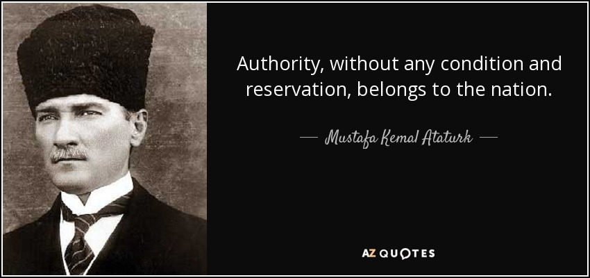 Authority, without any condition and reservation, belongs to the nation. - Mustafa Kemal Ataturk