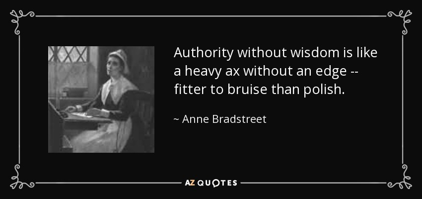 Authority without wisdom is like a heavy ax without an edge -- fitter to bruise than polish. - Anne Bradstreet